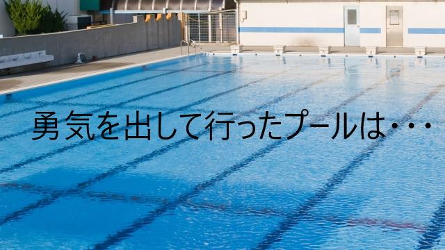 勇気を出して行ったプールは・・・